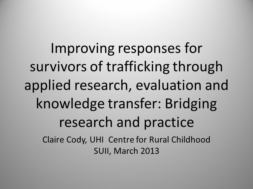 Improving responses for survivors of trafficking through applied research, evaluation and knowledge transfer: Bridging research and practice Claire Cody, UHI Centre for Rural Childhood SUII, March 2013