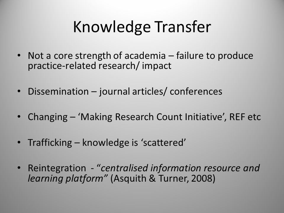 Knowledge Transfer Not a core strength of academia – failure to produce practice-related research/ impact Dissemination – journal articles/ conferences Changing – 'Making Research Count Initiative', REF etc Trafficking – knowledge is 'scattered' Reintegration - centralised information resource and learning platform (Asquith & Turner, 2008)