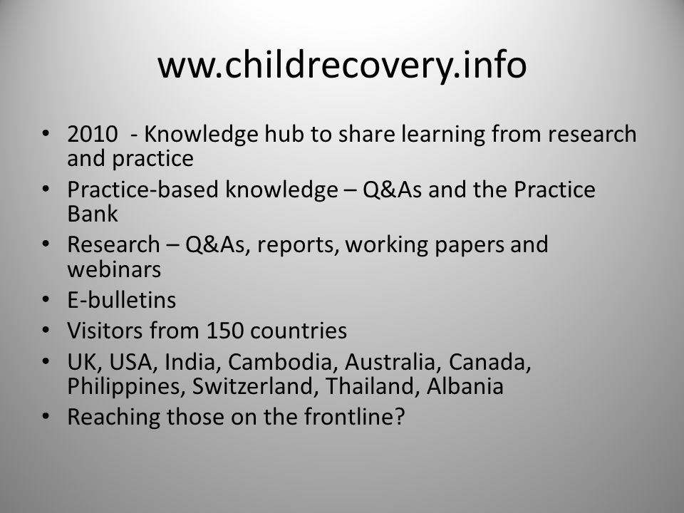 ww.childrecovery.info 2010 - Knowledge hub to share learning from research and practice Practice-based knowledge – Q&As and the Practice Bank Research – Q&As, reports, working papers and webinars E-bulletins Visitors from 150 countries UK, USA, India, Cambodia, Australia, Canada, Philippines, Switzerland, Thailand, Albania Reaching those on the frontline