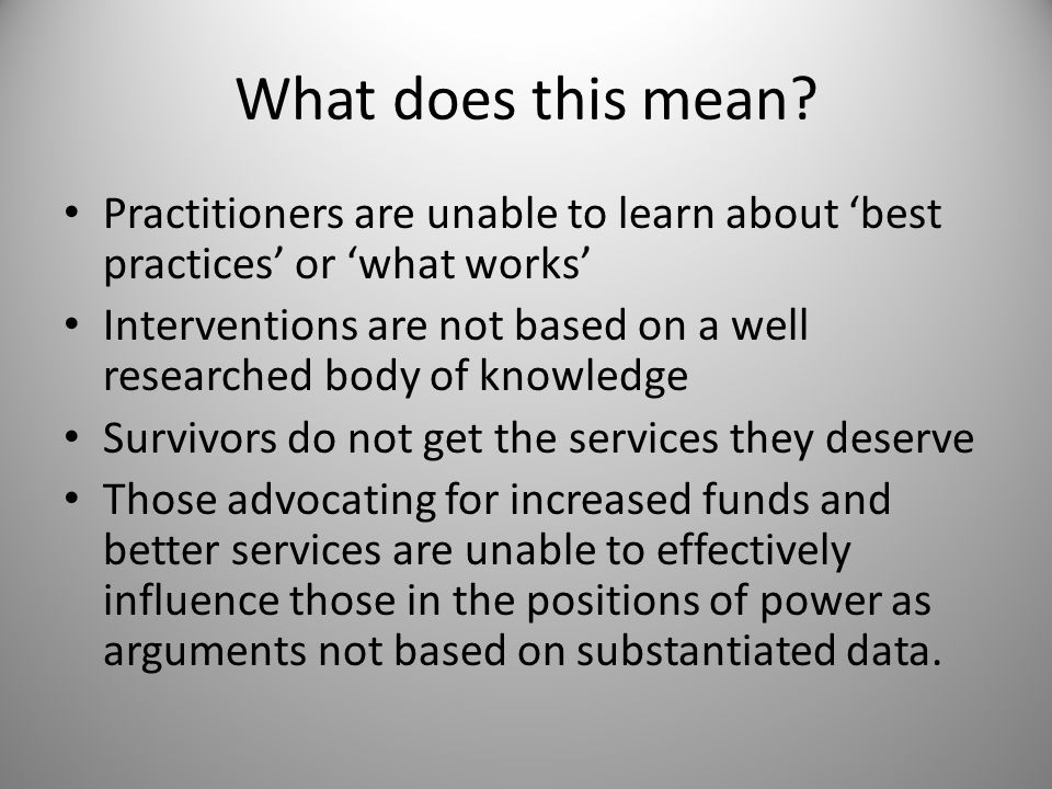 What does this mean? Practitioners are unable to learn about 'best practices' or 'what works' Interventions are not based on a well researched body of