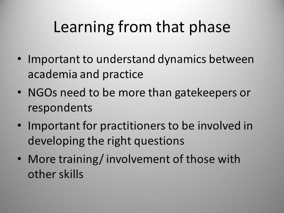 Learning from that phase Important to understand dynamics between academia and practice NGOs need to be more than gatekeepers or respondents Important for practitioners to be involved in developing the right questions More training/ involvement of those with other skills