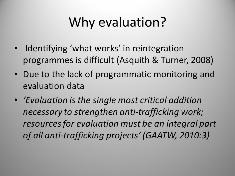 Why evaluation? Identifying 'what works' in reintegration programmes is difficult (Asquith & Turner, 2008) Due to the lack of programmatic monitoring