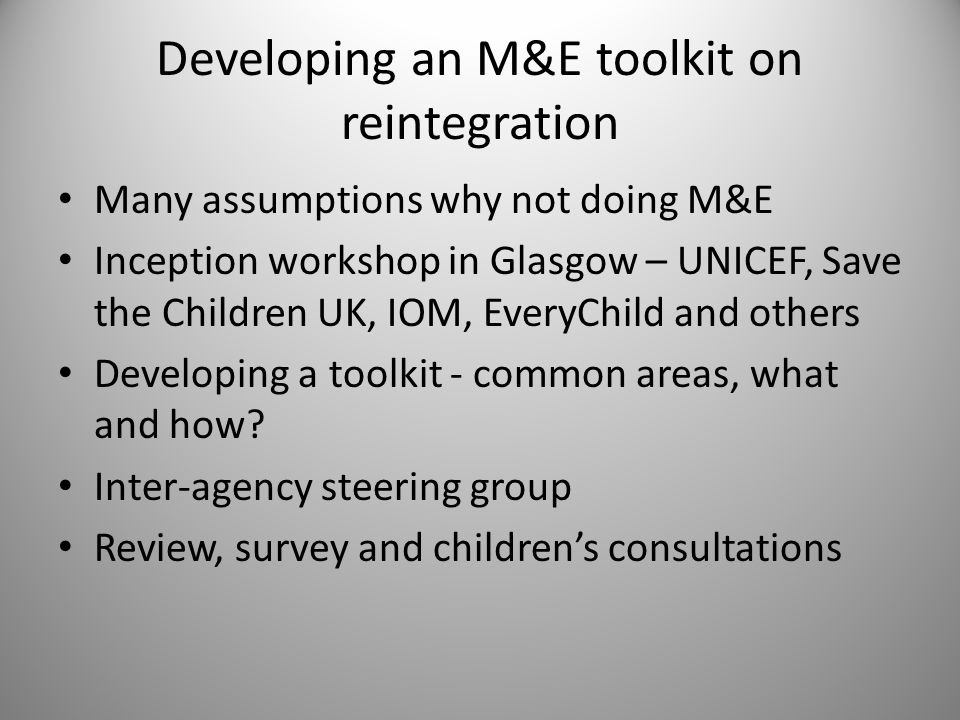 Developing an M&E toolkit on reintegration Many assumptions why not doing M&E Inception workshop in Glasgow – UNICEF, Save the Children UK, IOM, EveryChild and others Developing a toolkit - common areas, what and how.