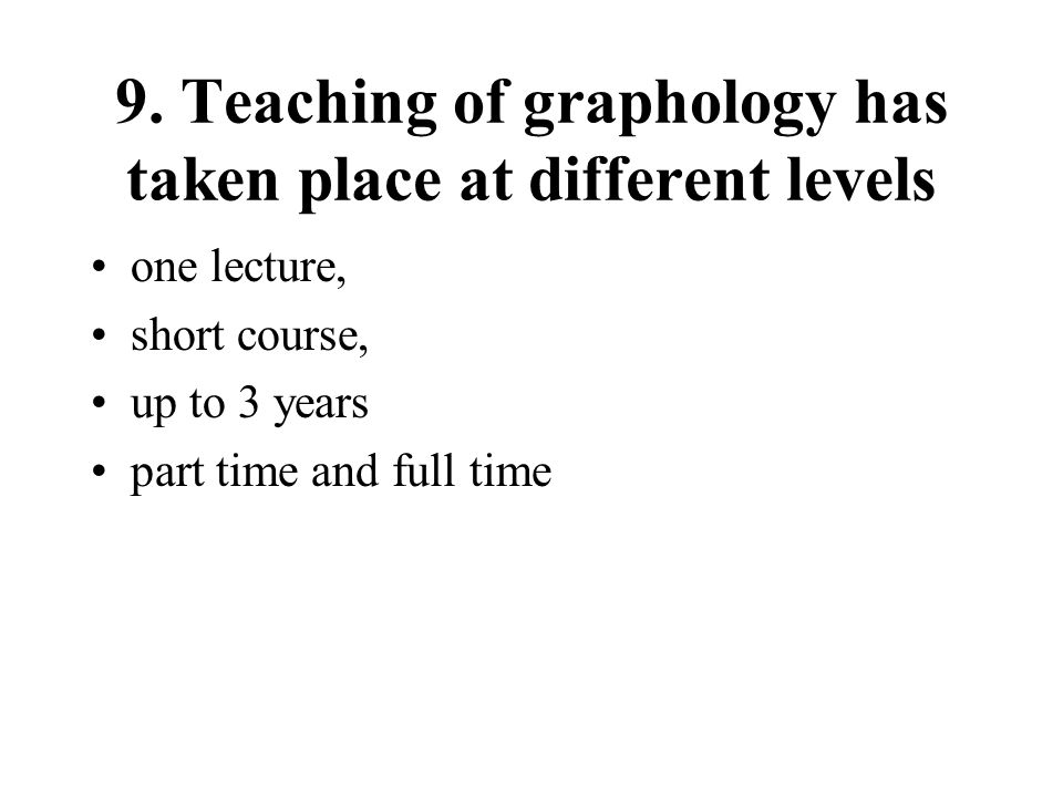9. Teaching of graphology has taken place at different levels one lecture, short course, up to 3 years part time and full time