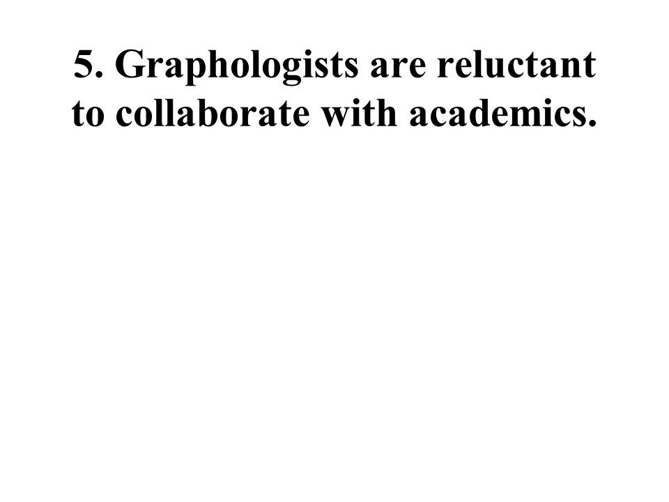 5. Graphologists are reluctant to collaborate with academics.
