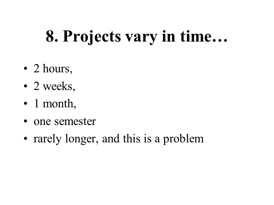 8. Projects vary in time… 2 hours, 2 weeks, 1 month, one semester rarely longer, and this is a problem