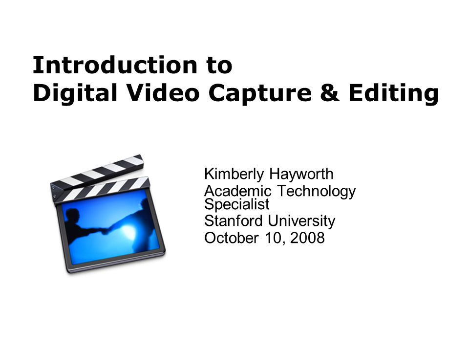 Introduction to Digital Video Capture & Editing Kimberly Hayworth Academic Technology Specialist Stanford University October 10, 2008