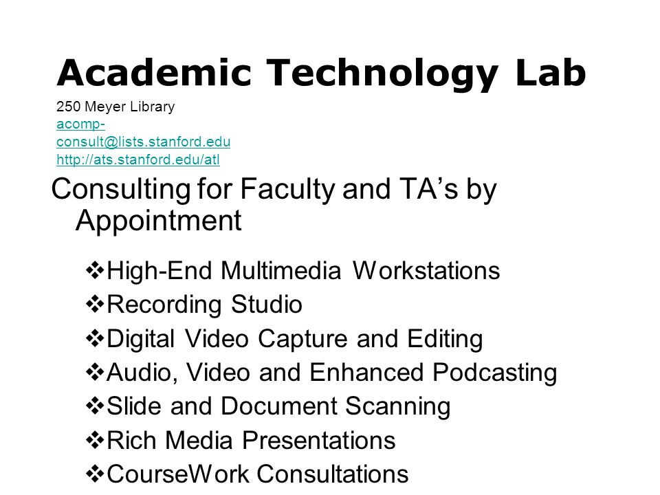 Academic Technology Lab Consulting for Faculty and TA's by Appointment  High-End Multimedia Workstations  Recording Studio  Digital Video Capture and Editing  Audio, Video and Enhanced Podcasting  Slide and Document Scanning  Rich Media Presentations  CourseWork Consultations 250 Meyer Library acomp- consult@lists.stanford.edu http://ats.stanford.edu/atl acomp- consult@lists.stanford.edu http://ats.stanford.edu/atl