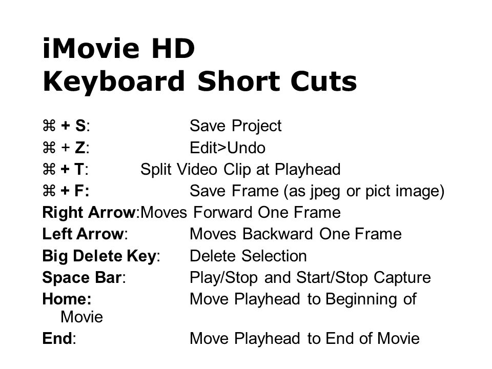 iMovie HD Keyboard Short Cuts  + S:Save Project  + Z:Edit>Undo  + T:Split Video Clip at Playhead  + F:Save Frame (as jpeg or pict image) Right Arrow:Moves Forward One Frame Left Arrow:Moves Backward One Frame Big Delete Key:Delete Selection Space Bar:Play/Stop and Start/Stop Capture Home:Move Playhead to Beginning of Movie End:Move Playhead to End of Movie