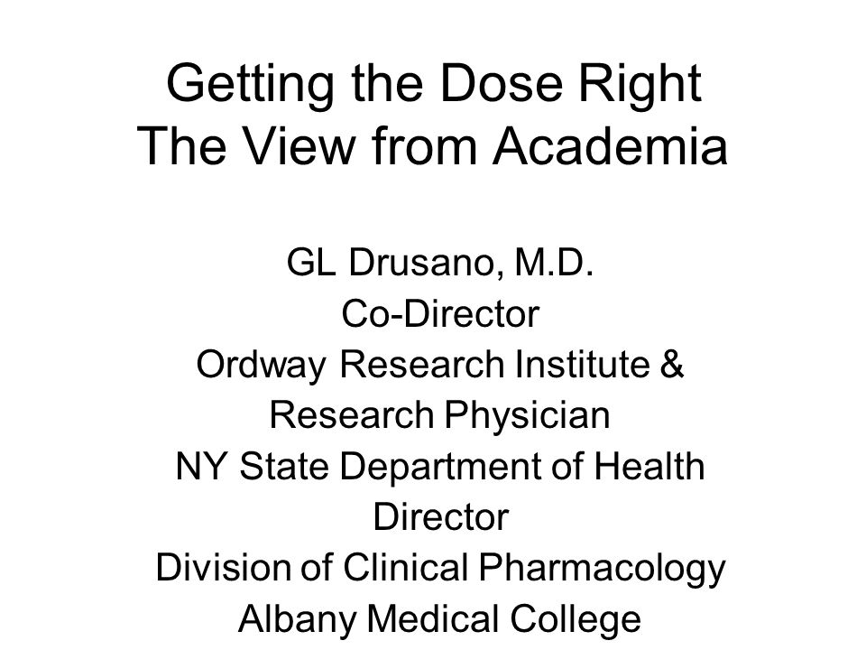 Getting the Dose Right The View from Academia GL Drusano, M.D. Co-Director Ordway Research Institute & Research Physician NY State Department of Healt