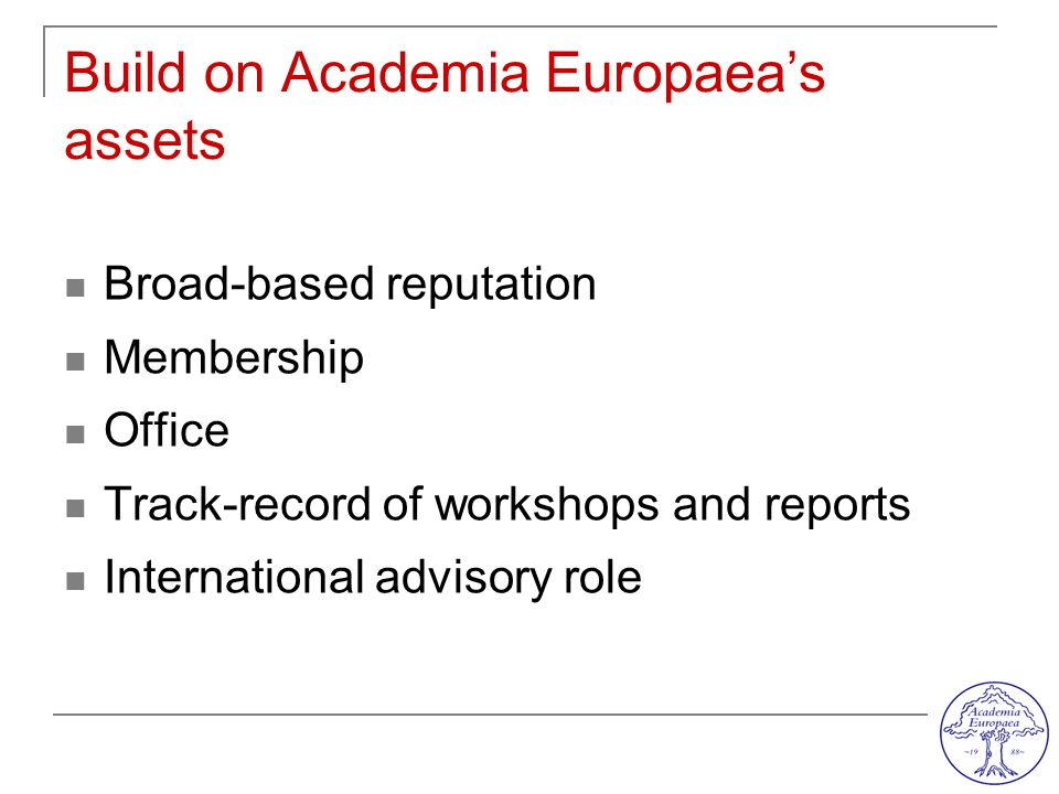 Build on Academia Europaea's assets Broad-based reputation Membership Office Track-record of workshops and reports International advisory role
