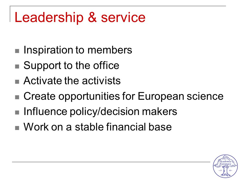 Leadership & service Inspiration to members Support to the office Activate the activists Create opportunities for European science Influence policy/decision makers Work on a stable financial base