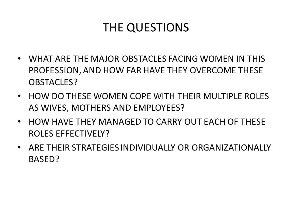 THE QUESTIONS WHAT ARE THE MAJOR OBSTACLES FACING WOMEN IN THIS PROFESSION, AND HOW FAR HAVE THEY OVERCOME THESE OBSTACLES.
