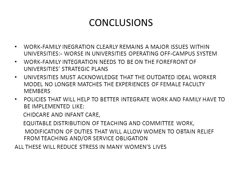 CONCLUSIONS WORK-FAMILY INEGRATION CLEARLY REMAINS A MAJOR ISSUES WITHIN UNIVERSITIES:- WORSE IN UNIVERSITIES OPERATING OFF-CAMPUS SYSTEM WORK-FAMILY INTEGRATION NEEDS TO BE ON THE FOREFRONT OF UNIVERSITIES' STRATEGIC PLANS UNIVERSITIES MUST ACKNOWLEDGE THAT THE OUTDATED IDEAL WORKER MODEL NO LONGER MATCHES THE EXPERIENCES OF FEMALE FACULTY MEMBERS POLICIES THAT WILL HELP TO BETTER INTEGRATE WORK AND FAMILY HAVE TO BE IMPLEMENTED LIKE: CHIDCARE AND INFANT CARE, EQUITABLE DISTRIBUTION OF TEACHING AND COMMITTEE WORK, MODIFICATION OF DUTIES THAT WILL ALLOW WOMEN TO OBTAIN RELIEF FROM TEACHING AND/OR SERVICE OBLIGATION ALL THESE WILL REDUCE STRESS IN MANY WOMEN'S LIVES