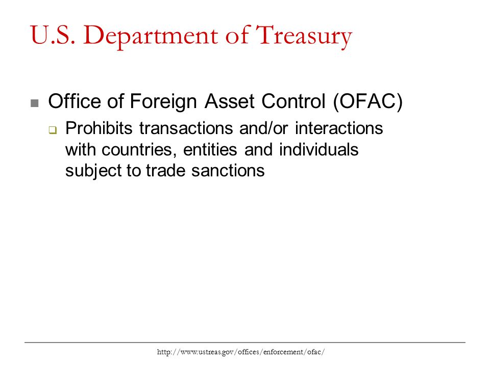 http://www.ustreas.gov/offices/enforcement/ofac/ U.S. Department of Treasury Office of Foreign Asset Control (OFAC)  Prohibits transactions and/or in