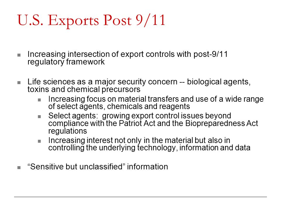 U.S. Exports Post 9/11 Increasing intersection of export controls with post-9/11 regulatory framework Life sciences as a major security concern -- bio
