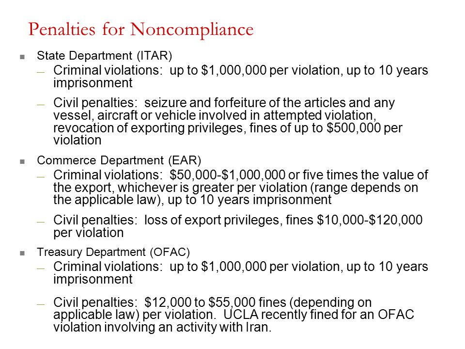 State Department (ITAR) — Criminal violations: up to $1,000,000 per violation, up to 10 years imprisonment — Civil penalties: seizure and forfeiture of the articles and any vessel, aircraft or vehicle involved in attempted violation, revocation of exporting privileges, fines of up to $500,000 per violation Commerce Department (EAR) — Criminal violations: $50,000-$1,000,000 or five times the value of the export, whichever is greater per violation (range depends on the applicable law), up to 10 years imprisonment — Civil penalties: loss of export privileges, fines $10,000-$120,000 per violation Treasury Department (OFAC) — Criminal violations: up to $1,000,000 per violation, up to 10 years imprisonment — Civil penalties: $12,000 to $55,000 fines (depending on applicable law) per violation.