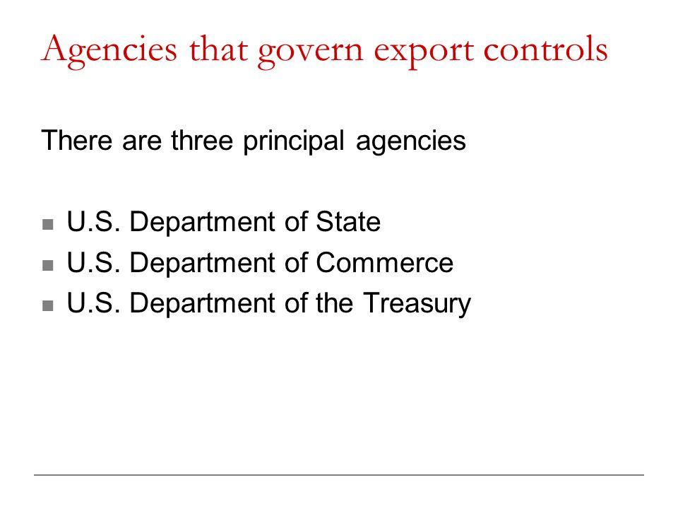 Agencies that govern export controls There are three principal agencies U.S. Department of State U.S. Department of Commerce U.S. Department of the Tr