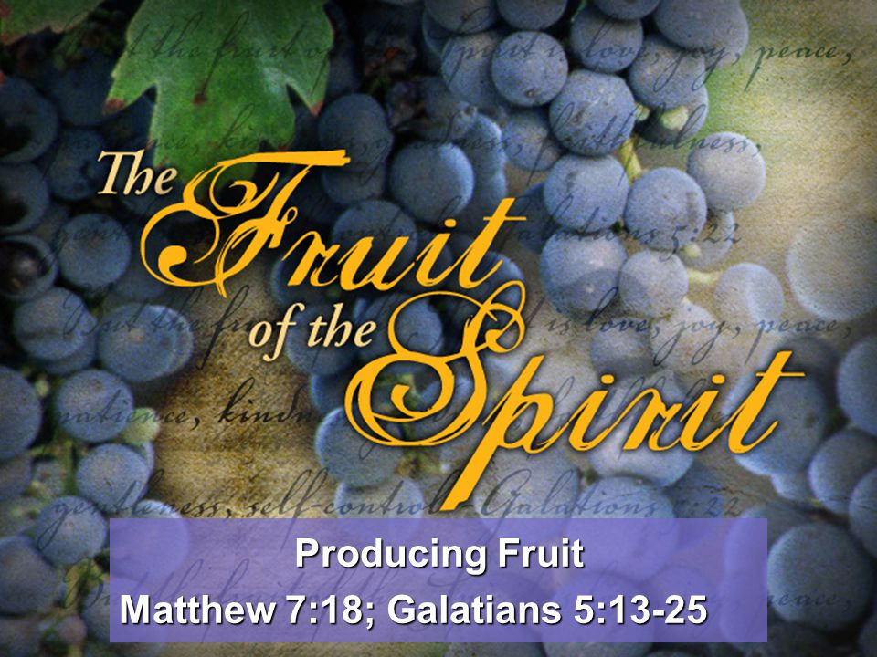 Producing Fruit Matthew 7:18; Galatians 5:13-25