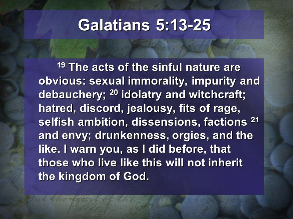 Galatians 5:13-25 19 The acts of the sinful nature are obvious: sexual immorality, impurity and debauchery; 20 idolatry and witchcraft; hatred, discord, jealousy, fits of rage, selfish ambition, dissensions, factions 21 and envy; drunkenness, orgies, and the like.