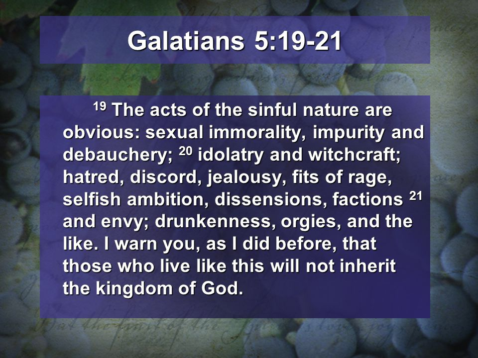 Galatians 5:19-21 19 The acts of the sinful nature are obvious: sexual immorality, impurity and debauchery; 20 idolatry and witchcraft; hatred, discord, jealousy, fits of rage, selfish ambition, dissensions, factions 21 and envy; drunkenness, orgies, and the like.