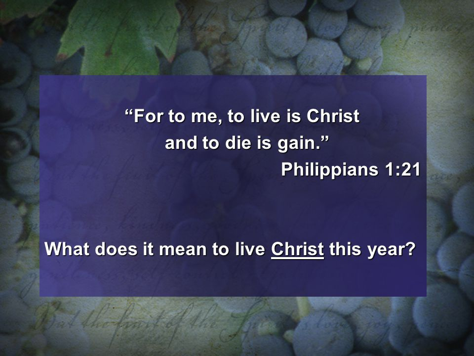 For to me, to live is Christ and to die is gain. and to die is gain. Philippians 1:21 Philippians 1:21 What does it mean to live Christ this year