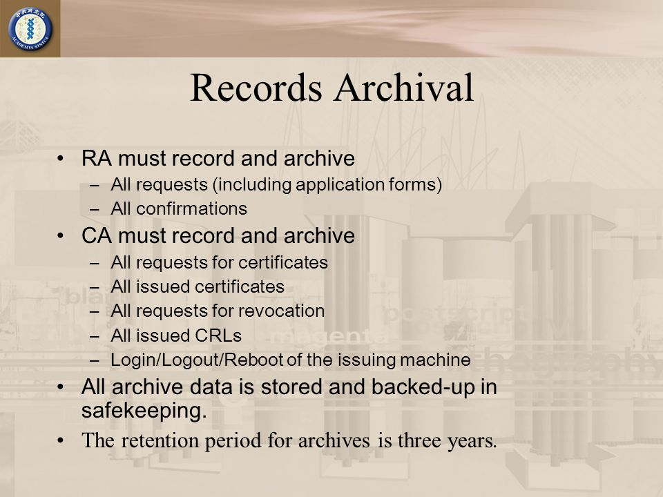 Records Archival RA must record and archive –All requests (including application forms) –All confirmations CA must record and archive –All requests for certificates –All issued certificates –All requests for revocation –All issued CRLs –Login/Logout/Reboot of the issuing machine All archive data is stored and backed-up in safekeeping.