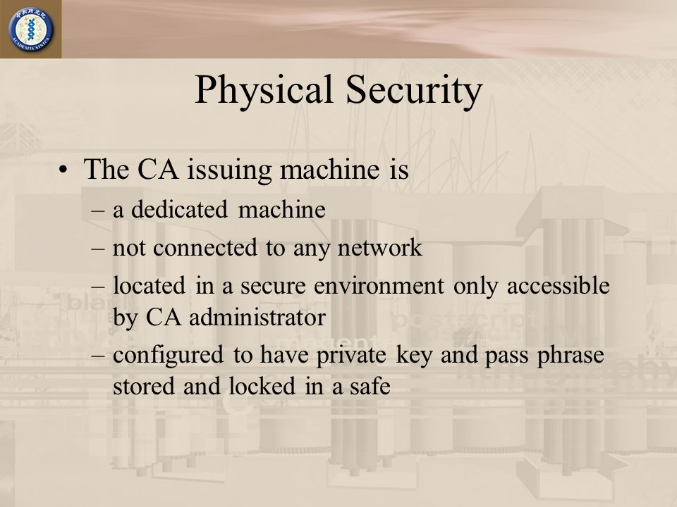 Physical Security The CA issuing machine is –a dedicated machine –not connected to any network –located in a secure environment only accessible by CA administrator –configured to have private key and pass phrase stored and locked in a safe