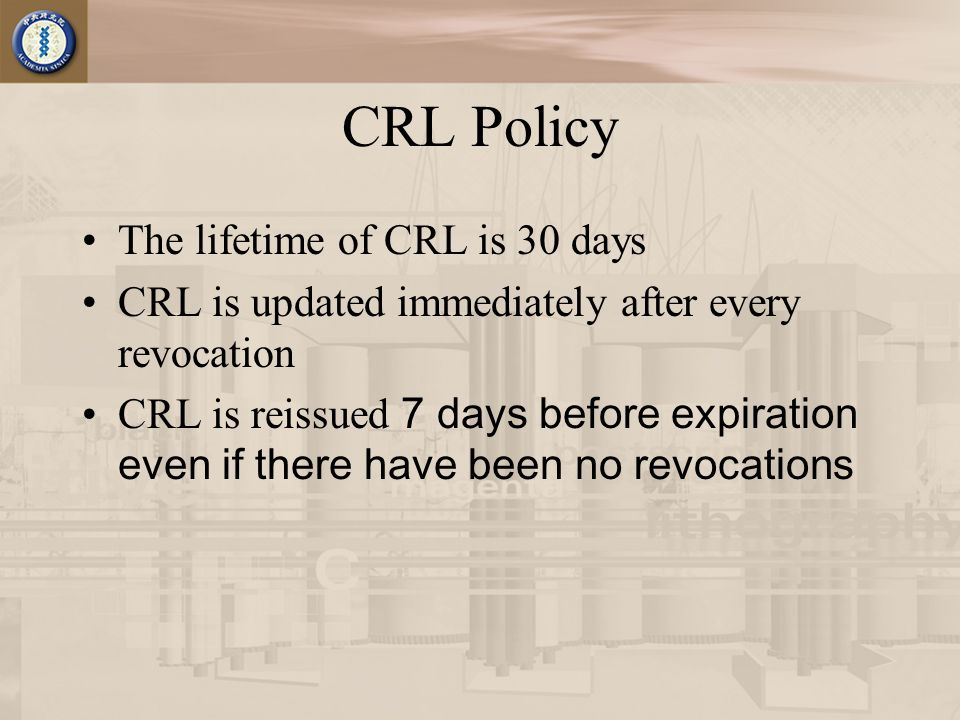 CRL Policy The lifetime of CRL is 30 days CRL is updated immediately after every revocation CRL is reissued 7 days before expiration even if there have been no revocations