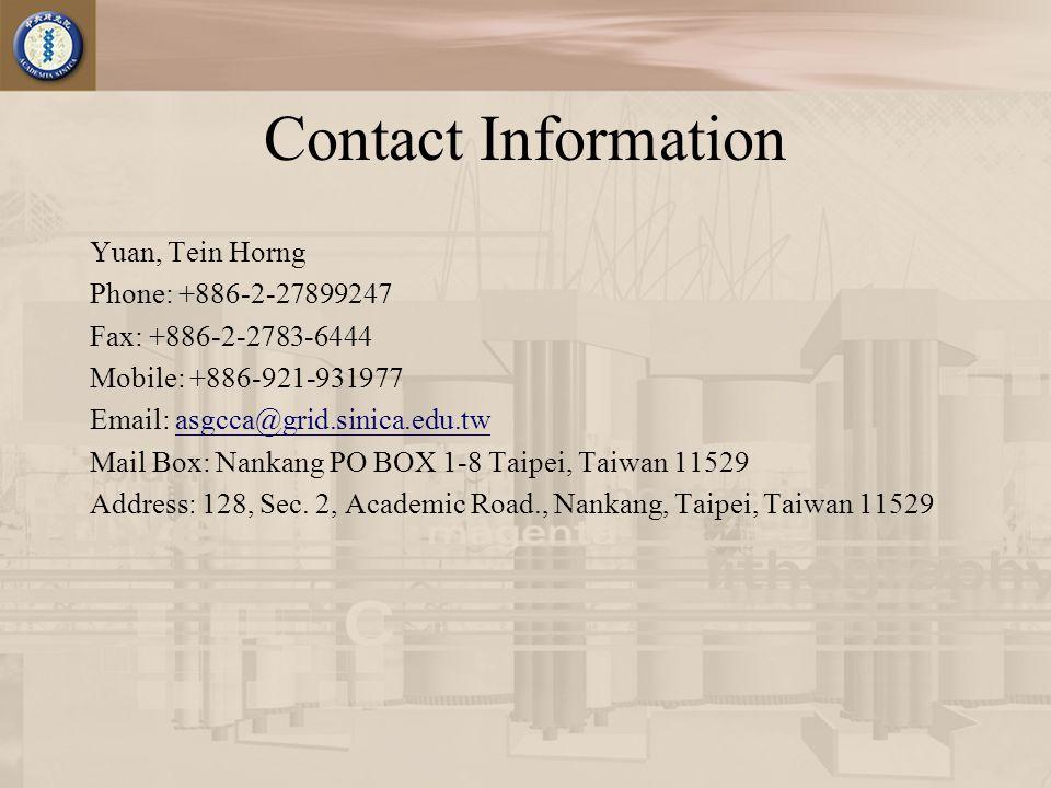 Contact Information Yuan, Tein Horng Phone: +886-2-27899247 Fax: +886-2-2783-6444 Mobile: +886-921-931977 Email: asgcca@grid.sinica.edu.twasgcca@grid.sinica.edu.tw Mail Box: Nankang PO BOX 1-8 Taipei, Taiwan 11529 Address: 128, Sec.