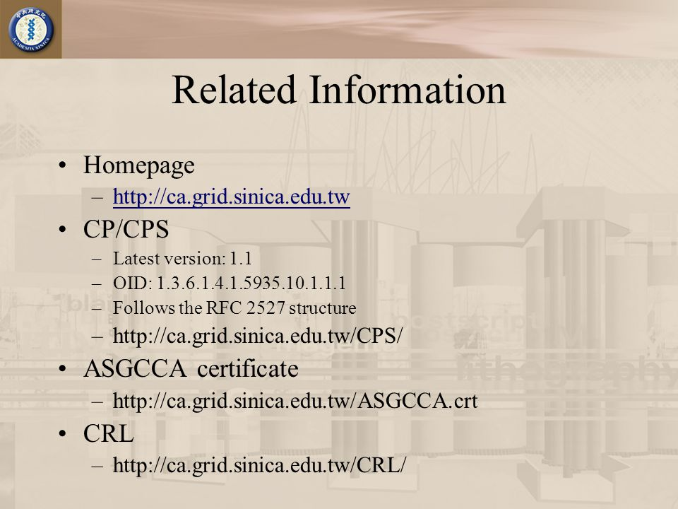 Related Information Homepage –http://ca.grid.sinica.edu.twhttp://ca.grid.sinica.edu.tw CP/CPS –Latest version: 1.1 –OID: 1.3.6.1.4.1.5935.10.1.1.1 –Follows the RFC 2527 structure –http://ca.grid.sinica.edu.tw/CPS/ ASGCCA certificate –http://ca.grid.sinica.edu.tw/ASGCCA.crt CRL –http://ca.grid.sinica.edu.tw/CRL/