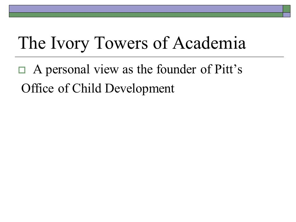 The Ivory Towers of Academia  A personal view as the founder of Pitt's Office of Child Development
