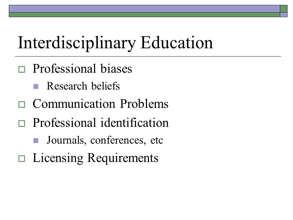 Interdisciplinary Education  Professional biases Research beliefs  Communication Problems  Professional identification Journals, conferences, etc  Licensing Requirements