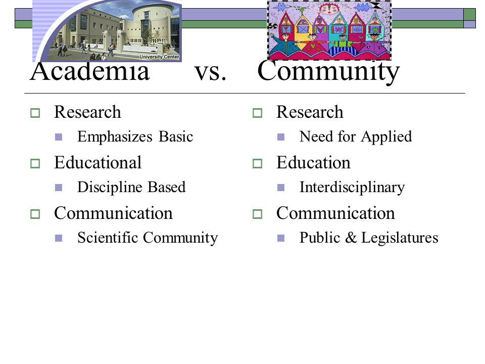 Academia vs. Community  Research Emphasizes Basic  Educational Discipline Based  Communication Scientific Community  Research Need for Applied  E
