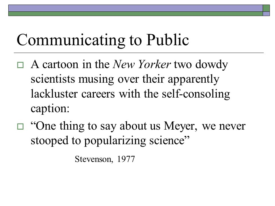 Communicating to Public  A cartoon in the New Yorker two dowdy scientists musing over their apparently lackluster careers with the self-consoling caption:  One thing to say about us Meyer, we never stooped to popularizing science Stevenson, 1977