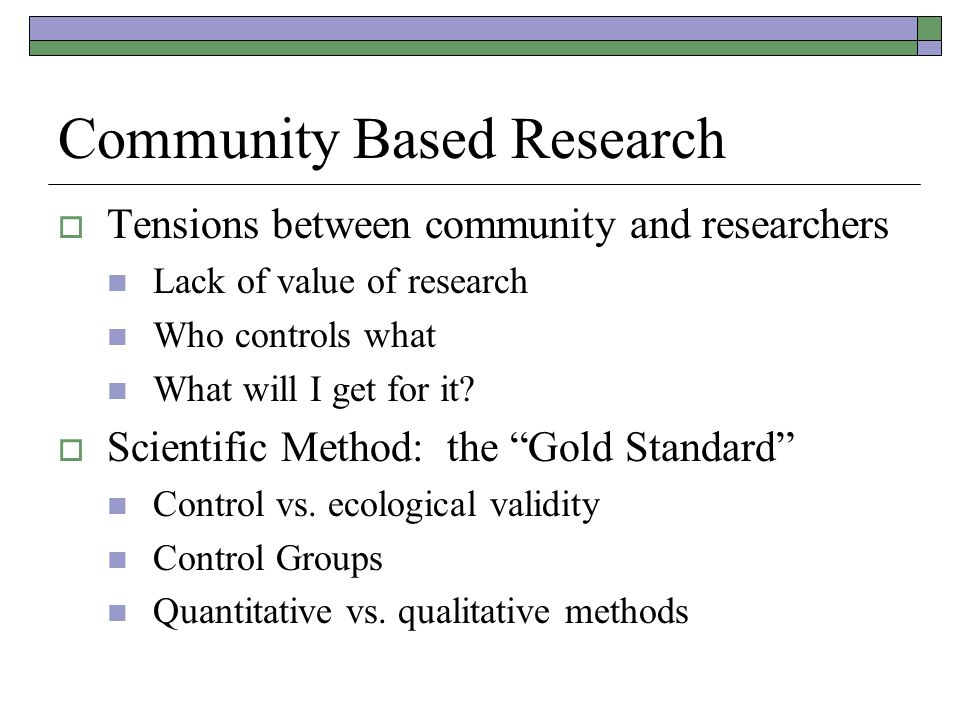 Community Based Research  Tensions between community and researchers Lack of value of research Who controls what What will I get for it.