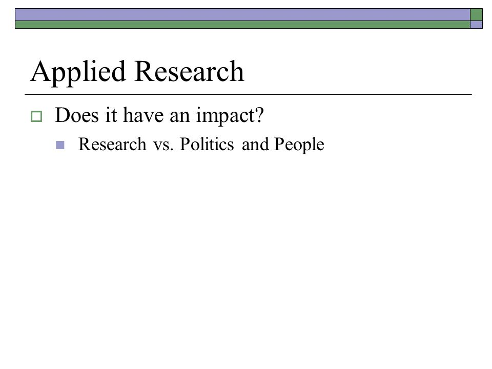 Applied Research  Does it have an impact Research vs. Politics and People