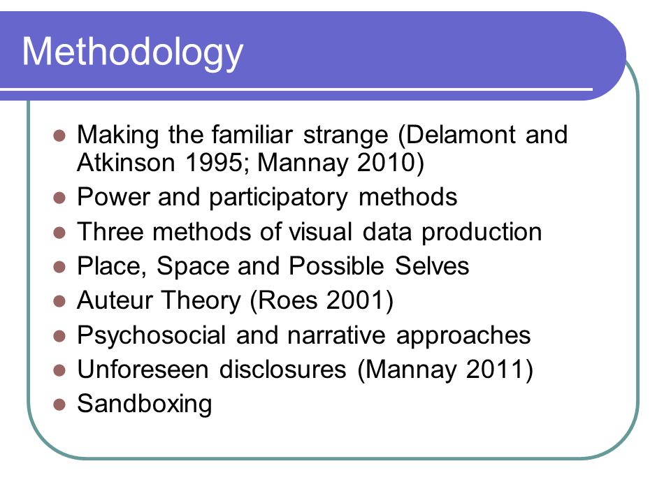 Methodology Making the familiar strange (Delamont and Atkinson 1995; Mannay 2010) Power and participatory methods Three methods of visual data production Place, Space and Possible Selves Auteur Theory (Roes 2001) Psychosocial and narrative approaches Unforeseen disclosures (Mannay 2011) Sandboxing