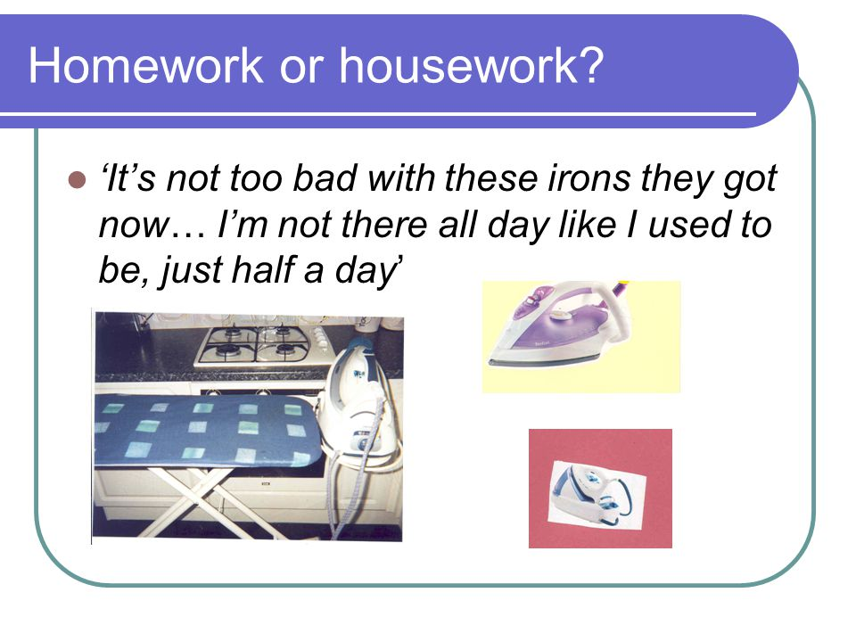 Homework or housework.