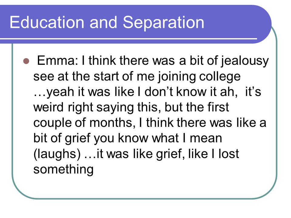 Education and Separation Emma: I think there was a bit of jealousy see at the start of me joining college …yeah it was like I don't know it ah, it's weird right saying this, but the first couple of months, I think there was like a bit of grief you know what I mean (laughs) …it was like grief, like I lost something