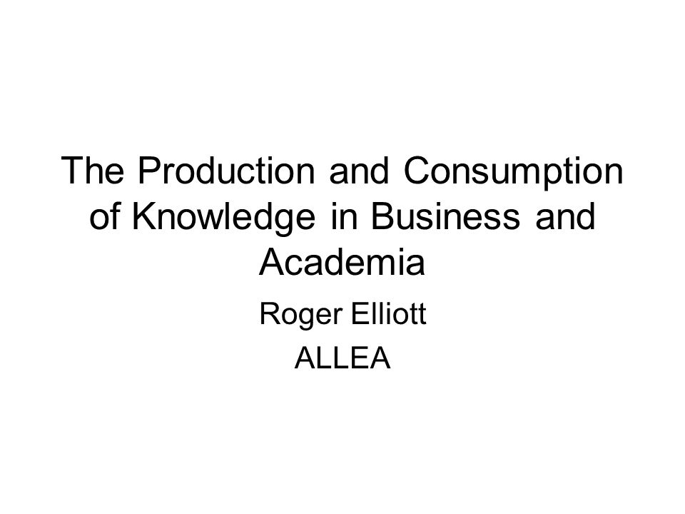 The Production and Consumption of Knowledge in Business and Academia Roger Elliott ALLEA