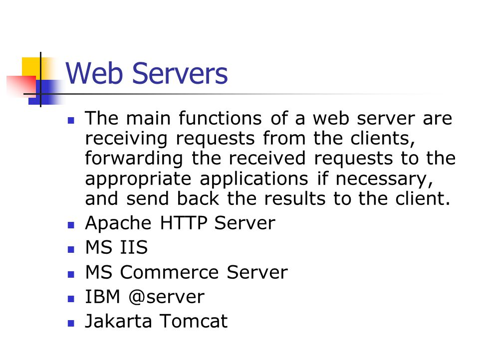 Web Servers The main functions of a web server are receiving requests from the clients, forwarding the received requests to the appropriate applications if necessary, and send back the results to the client.