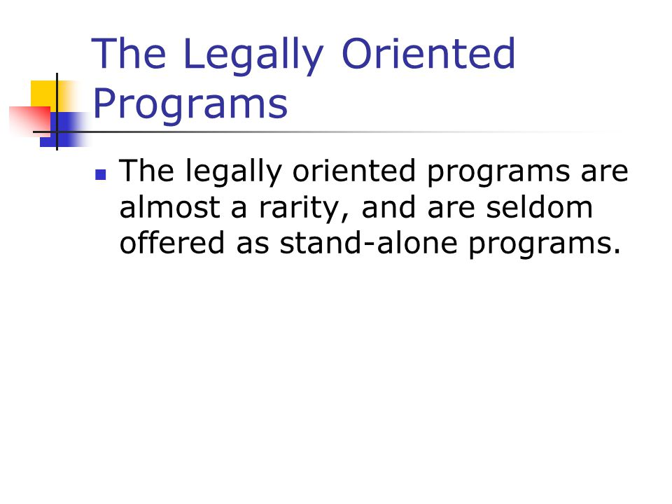 The Legally Oriented Programs The legally oriented programs are almost a rarity, and are seldom offered as stand-alone programs.