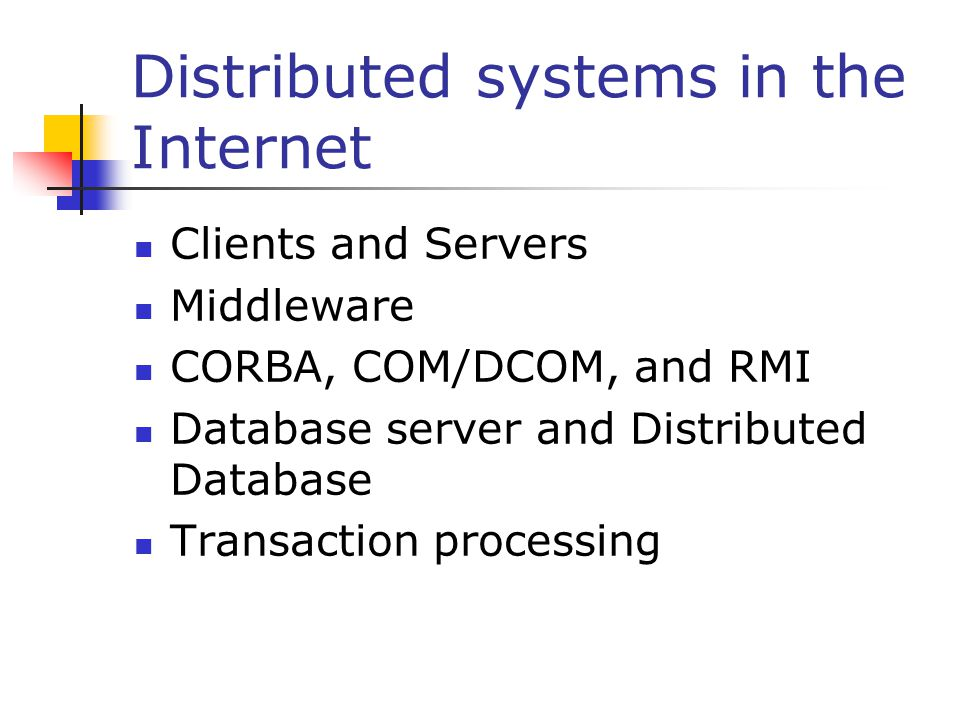 Distributed systems in the Internet Clients and Servers Middleware CORBA, COM/DCOM, and RMI Database server and Distributed Database Transaction processing