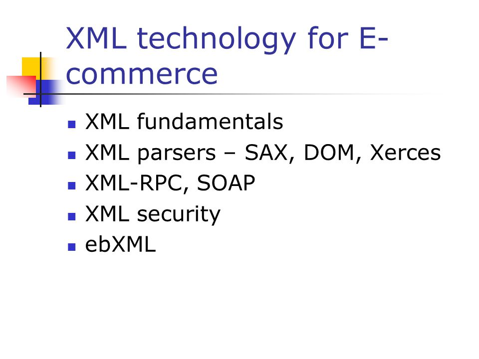 XML technology for E- commerce XML fundamentals XML parsers – SAX, DOM, Xerces XML-RPC, SOAP XML security ebXML