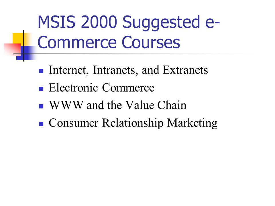 MSIS 2000 Suggested e- Commerce Courses Internet, Intranets, and Extranets Electronic Commerce WWW and the Value Chain Consumer Relationship Marketing