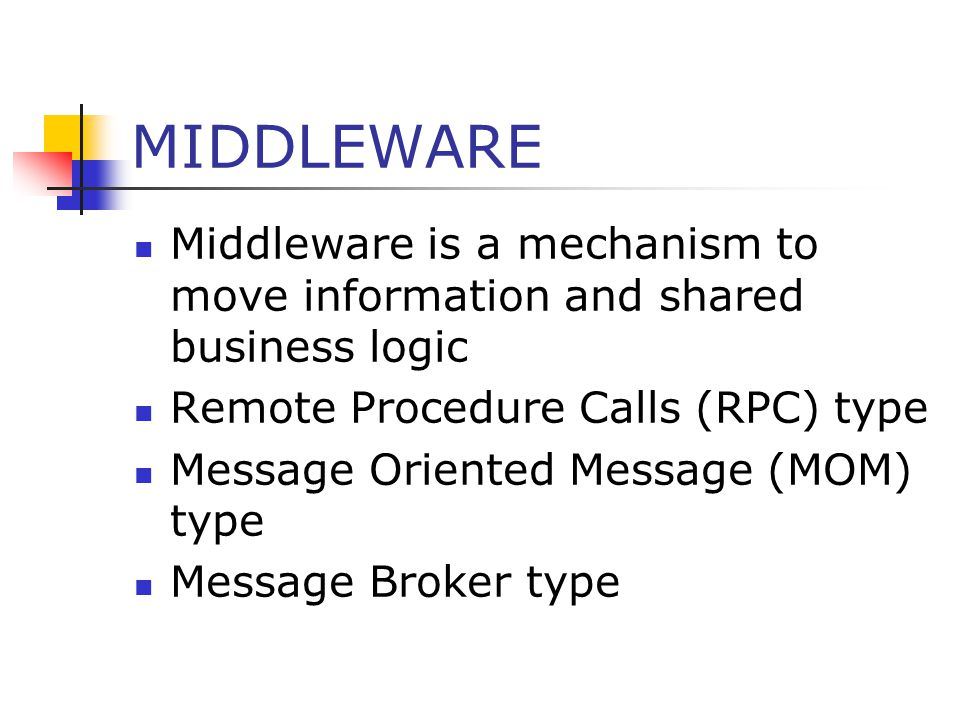 MIDDLEWARE Middleware is a mechanism to move information and shared business logic Remote Procedure Calls (RPC) type Message Oriented Message (MOM) type Message Broker type