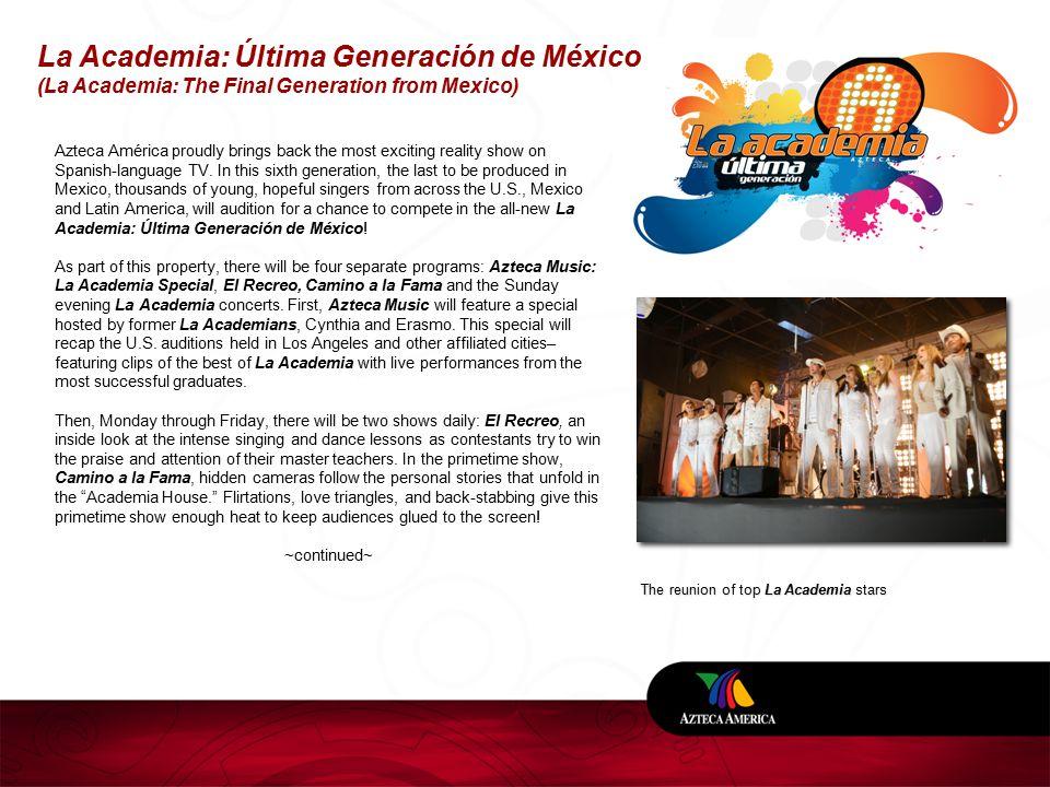 La Academia: Última Generación de México (La Academia: The Final Generation from Mexico) The reunion of top La Academia stars Azteca América proudly brings back the most exciting reality show on Spanish-language TV.