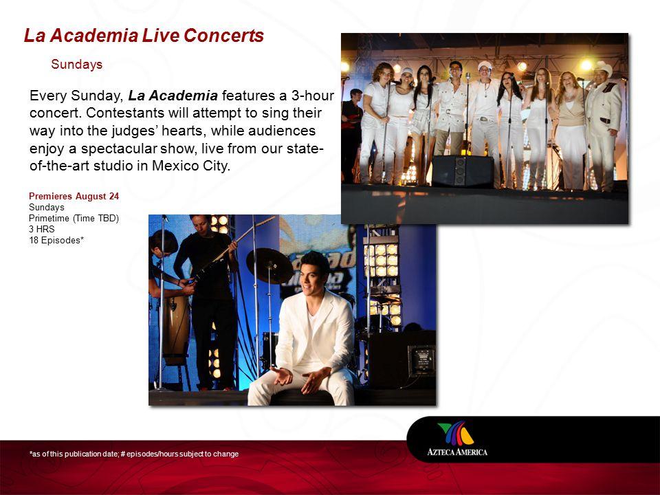 La Academia Live Concerts Premieres August 24 Sundays Primetime (Time TBD) 3 HRS 18 Episodes* Every Sunday, La Academia features a 3-hour concert.