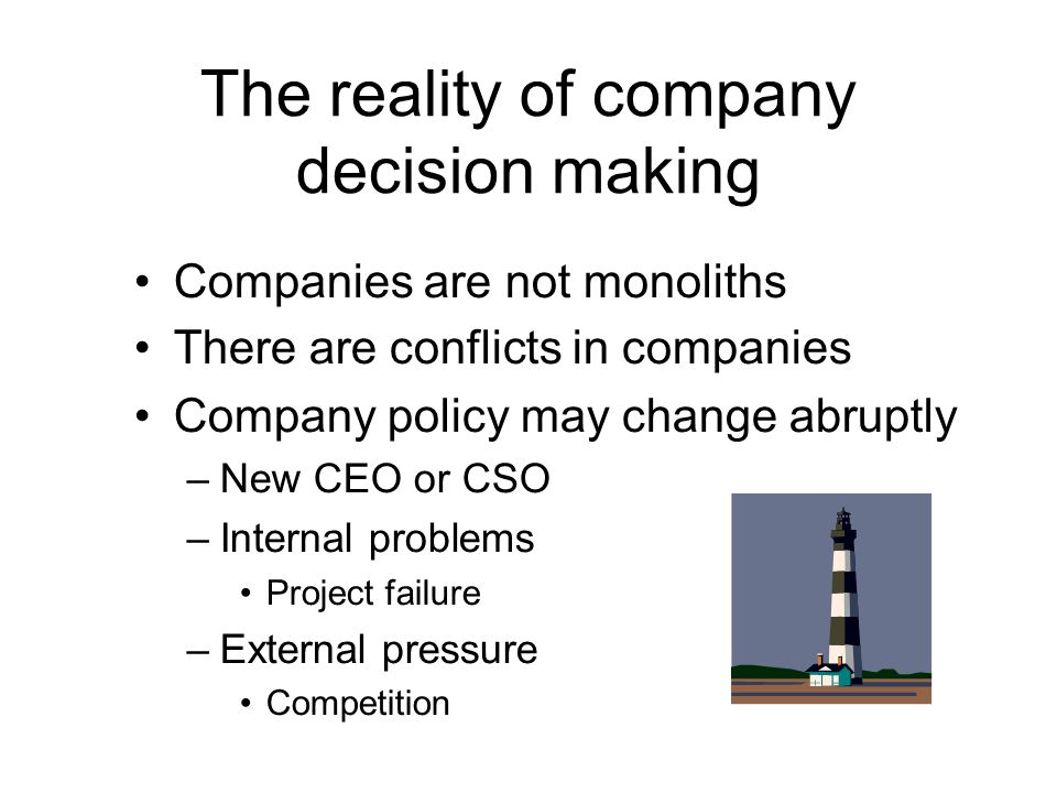 The reality of company decision making Companies are not monoliths There are conflicts in companies Company policy may change abruptly –New CEO or CSO –Internal problems Project failure –External pressure Competition
